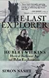 Nasht, Simon: The Last Explorer: Hubert Wilkins, Hero of the great Age of Polar Exploration