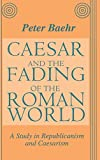 Peter Baehr: Caesar and the Fading of the Roman World: A Study in Republicanism and Caesarism