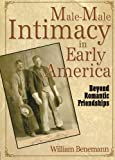 Benemann, William: Male-male Intimacy in Early America: Beyond Romantic Friendships