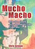 Girman, Chris: Mucho Macho: Seduction, Desire, and the Homoerotic Lives of Latin Men