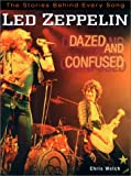 Welch, Chris: Led Zeppelin: Dazed and Confused  The Stories Behind Every Song