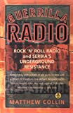 Collin, Matthew: Guerrilla Radio: Rock 'N' Roll Radio and Serbia's Underground Resistance