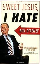 Sweet Jesus, I Hate Bill O'Reilly by Joseph…