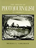 Carlebach, Michael L.: The Origins of Photojournalism in America