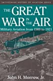 Morrow, John H.: The Great War in the Air: Military Aviation from 1909 to 1921