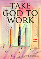 Take God to work by Gary L. Moreau