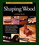 Bird, Lonnie: The Complete Illustrated Guide to Shaping Wood