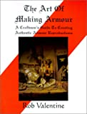 Valentine, Rob: The Art of Making Armour: A Craftsman&#39;s Guide to Creating Authentic Armour Reproductions