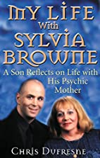 My Life With Sylvia Browne by Chris Dufresne