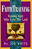 White, Joe: Faith Training: Raising Kids Who Love the Lord
