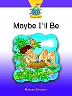 Maybe I'll Be by Barbara Schubert