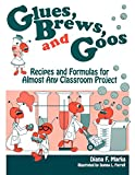 Diana F. Marks: Glues, Brews, and Goos: Recipes and Formulas for Almost Any Classroom Project