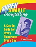Haven, Kendall: Super Simple Storytelling: A Can-Do Guide for Every Classroom, Every Day