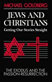 Goldberg, Michael: Jews and Christians: Getting Our Stories Straight  The Exodus and the Passion-Resurrection