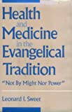 Sweet, Leonard I.: Health and Medicine in the Evangelical Tradition: Not by Might Nor Power