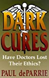 De Parrie, Paul: Dark Cures: Have Doctors Lost Their Ethics?