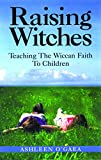 O'Gaea, Ashleen: Raising Witches: Teaching the Wiccan Faith to Children
