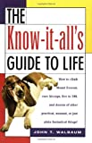 Walbaum, John T.: The Know-It-All's Guide to Life: How to Climb Mount Everest, Cure Hiccups, Live to 100, and Dozens of Other Practical, Unusual, or Just Plain Fantastical Things
