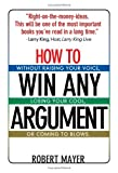 How to Win Any Argument Without Raising Your Voice, Losing Your Cool, or Coming