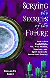Eason, Cassandra: Scrying the Secrets of the Future: How to Use Crystal Ball, Fire, Wax, Mirrors, Shadows, and Spirit Guides to Reveal Your Destiny