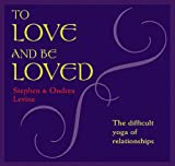 Levine, Stephen: To Love and Be Loved: The Difficult Yoga of Relationship