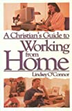 O'Connor, Lindsey: A Christian's Guide to Working from Home: Formerly - Working at Home