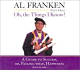 Franken, Al: Oh, the Things I Know!: A Guide to Success, or, Failing That, Happiness