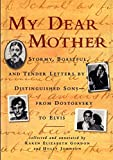 Gordon, Karen Elizabeth: My Dear Mother: Stormy, Boastful, and Tender Letters by Distinguished Sons-From Dostoevsky to Elvis