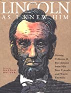 Lincoln as I Knew Him: Gossip, Tributes and…