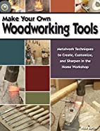 Make Your Own Woodworking Tools: Metalwork…