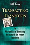 Brown, Keith: Transacting Transition: The Micropolitics of Democracy Assistance in the Former Yugoslavia