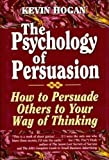 Hogan, Kevin: The Psychology of Persuasion: How to Persuade Others to Your Way of Thinking