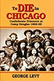 Levy, George: To Die in Chicago: Confederate Prisoners at Camp Douglas 1862-65