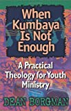 Borgman, Dean: When Kumbaya Is Not Enough: A Practical Theology for Youth Ministry