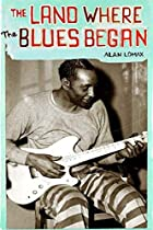 The Land Where the Blues Began by Alan Lomax