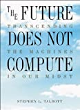Talbott, Steve: The Future Does Not Compute: Transcending the Machines in Our Midst