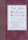Gracian, Baltasar: The Art of Worldly Wisdom: A Collection of Aphorisms from the Work of Baltasar Gracian