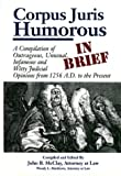 John B. McClay: Corpus Juris Humorous: In Brief: A Compilation of Outrageous, Unusual, Infamous and Witty Judicial Opinions from 1256 A.D. to the Present