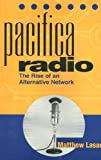 Lasar, Matthew: Pacifica Radio: The Rise of an Alternative Network