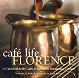 Wolff, Joe: Cafe Life Florence: A Guidebook to The Cafes & Bars Of The Renaissance Treasure