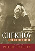 Chekhov: The Hidden Ground by Philip Callow
