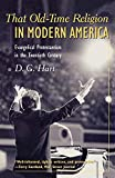 Hart, D. G.: That Old-Time Religion in Modern America: Evangelical Protestantism in the Twentieth Century (American Ways Series)