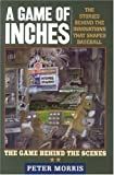 Morris, Peter: A Game of Inches: The Stories Behind the Innovations That Shaped Baseball the Game Behind the Scenes
