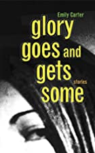 Glory Goes and Gets Some by Emily Carter
