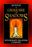 Fitch, Ed: A Grimoire of Shadows: Witchcraft, Paganism &amp; Magic