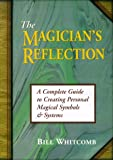 Whitcomb, Bill: The Magician's Reflection: A Complete Guide to Creating Magical Symbols & Systems
