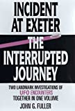 John G. Fuller: Incident at Exeter, the Interrupted Journey: Two Landmark Investigations of Ufo Encounters Together in One Volume
