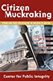 Center for Public Integrity Staff: Citizen Muckraking: How to Investigate and Right Wrongs in Your Community