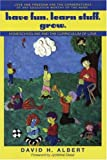 Albert, David H.: Have Fun. Learn Stuff. Grow.: Homeschooling and the Curriculum of Love