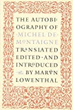 Montaigne, Michel De: The Autobiography of Michel De Montaigne: Comprising the Life of the Wisest Man of His Times His Childhood, Youth, and Prime; His Adventures in Love and Marriage, at Court, and in Office, war